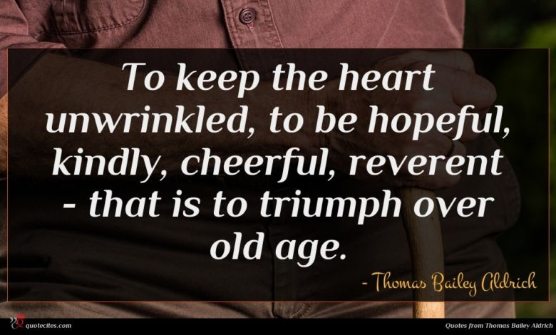 To keep the heart unwrinkled, to be hopeful, kindly, cheerful, reverent - that is to triumph over old age.