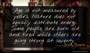 Dorothy Thompson quote : Age is not measured ...