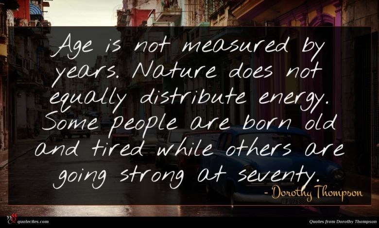 Age is not measured by years. Nature does not equally distribute energy. Some people are born old and tired while others are going strong at seventy.
