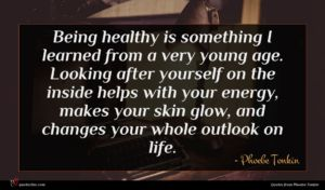 Phoebe Tonkin quote : Being healthy is something ...