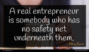 Henry Kravis quote : A real entrepreneur is ...