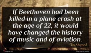 Tom Stoppard quote : If Beethoven had been ...