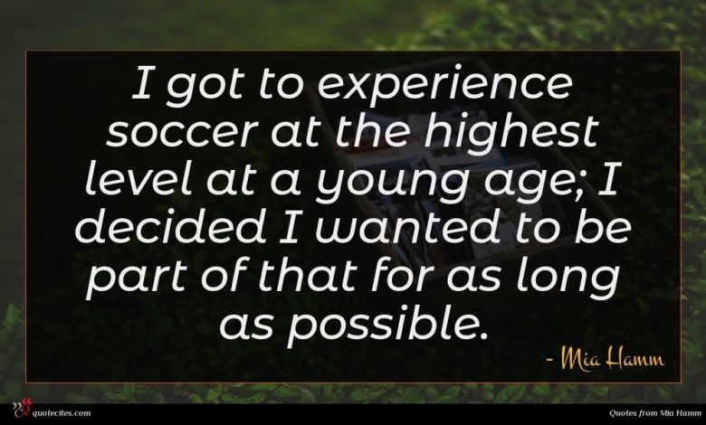 I got to experience soccer at the highest level at a young age; I decided I wanted to be part of that for as long as possible.