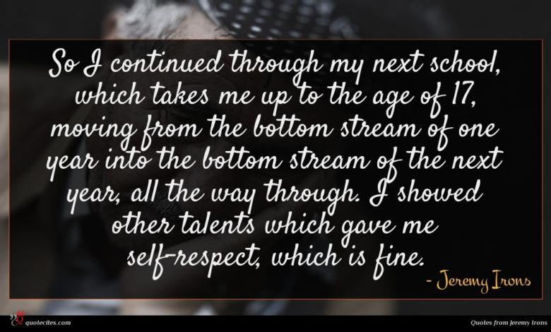 So I continued through my next school, which takes me up to the age of 17, moving from the bottom stream of one year into the bottom stream of the next year, all the way through. I showed other talents which gave me self-respect, which is fine.