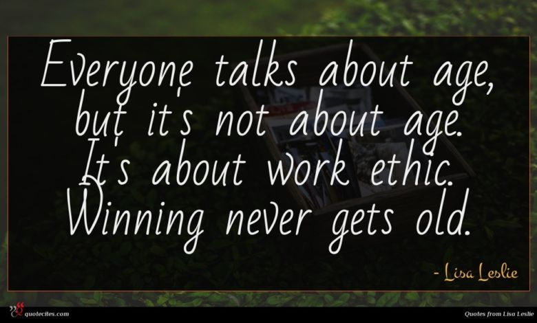 Everyone talks about age, but it's not about age. It's about work ethic. Winning never gets old.