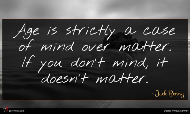 Age is strictly a case of mind over matter. If you don't mind, it doesn't matter.