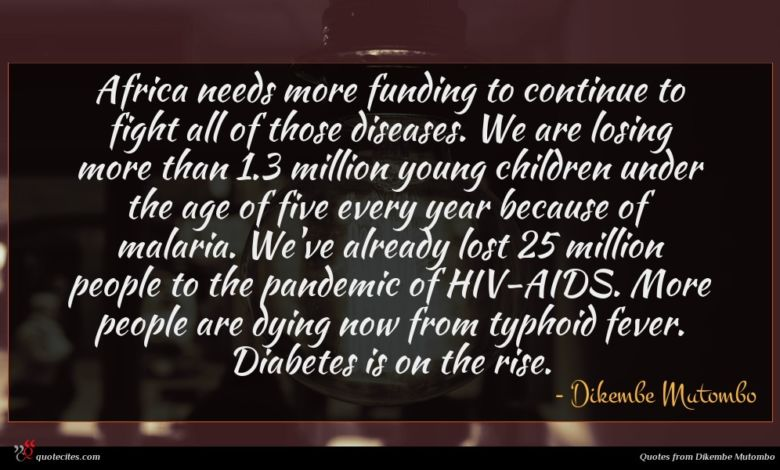 Africa needs more funding to continue to fight all of those diseases. We are losing more than 1.3 million young children under the age of five every year because of malaria. We've already lost 25 million people to the pandemic of HIV-AIDS. More people are dying now from typhoid fever. Diabetes is on the rise.