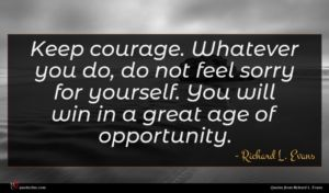 Richard L. Evans quote : Keep courage Whatever you ...