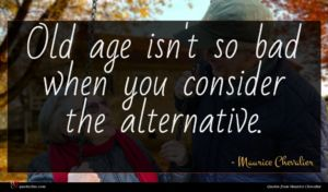 Maurice Chevalier quote : Old age isn't so ...