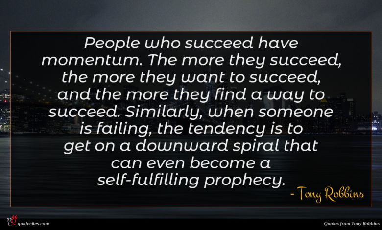 People who succeed have momentum. The more they succeed, the more they want to succeed, and the more they find a way to succeed. Similarly, when someone is failing, the tendency is to get on a downward spiral that can even become a self-fulfilling prophecy.