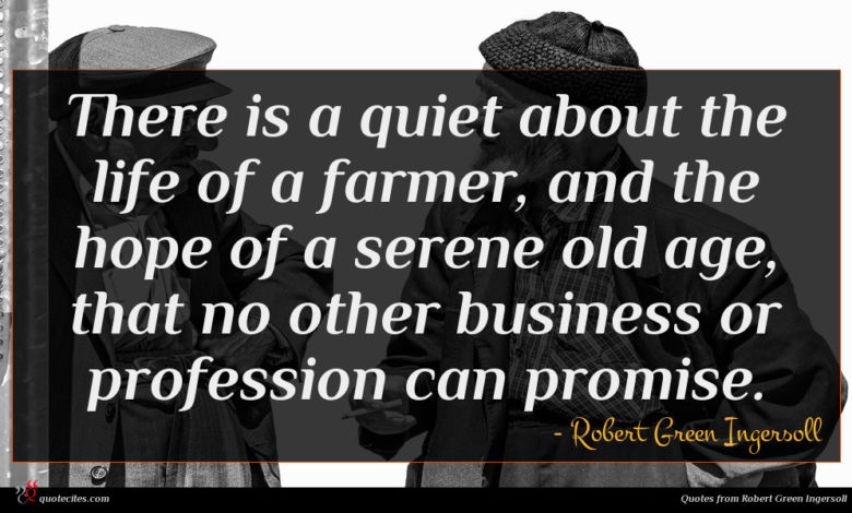 There is a quiet about the life of a farmer, and the hope of a serene old age, that no other business or profession can promise.