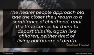 Desiderius Erasmus quote : The nearer people approach ...