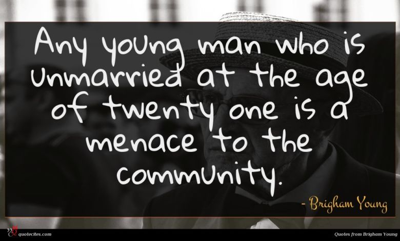 Any young man who is unmarried at the age of twenty one is a menace to the community.