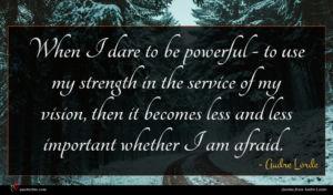 Audre Lorde quote : When I dare to ...