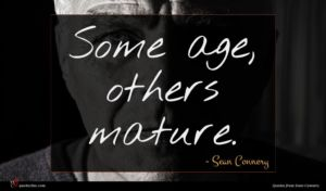 Sean Connery quote : Some age others mature ...