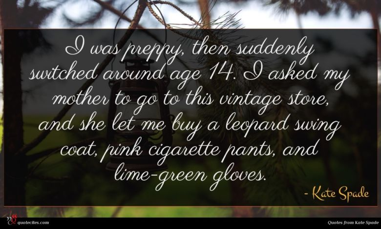 I was preppy, then suddenly switched around age 14. I asked my mother to go to this vintage store, and she let me buy a leopard swing coat, pink cigarette pants, and lime-green gloves.