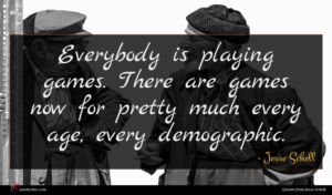 Jesse Schell quote : Everybody is playing games ...