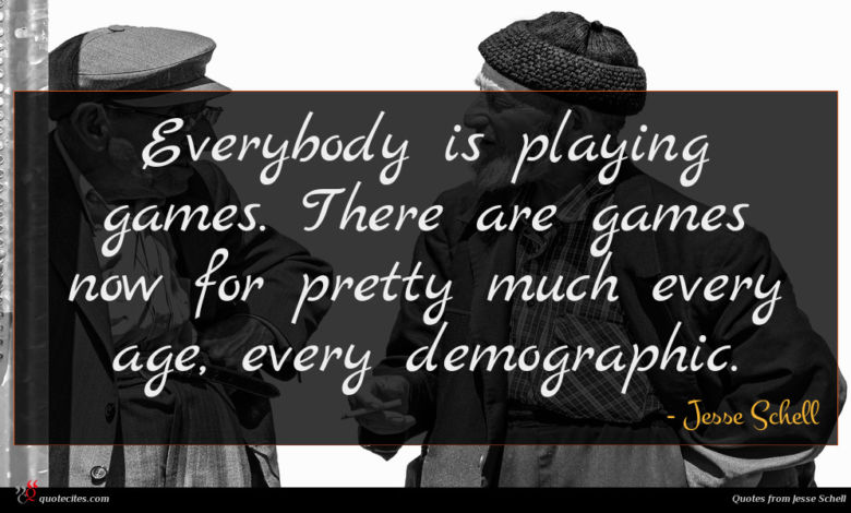 Everybody is playing games. There are games now for pretty much every age, every demographic.