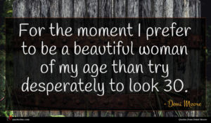 Demi Moore quote : For the moment I ...