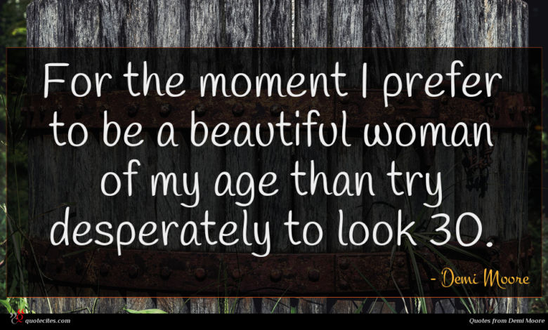 For the moment I prefer to be a beautiful woman of my age than try desperately to look 30.