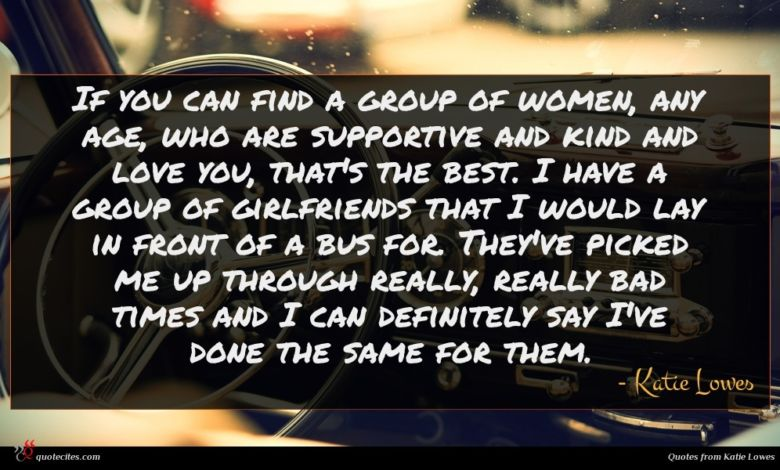If you can find a group of women, any age, who are supportive and kind and love you, that's the best. I have a group of girlfriends that I would lay in front of a bus for. They've picked me up through really, really bad times and I can definitely say I've done the same for them.
