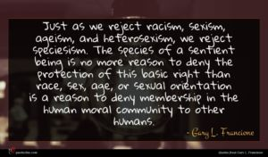 Gary L. Francione quote : Just as we reject ...