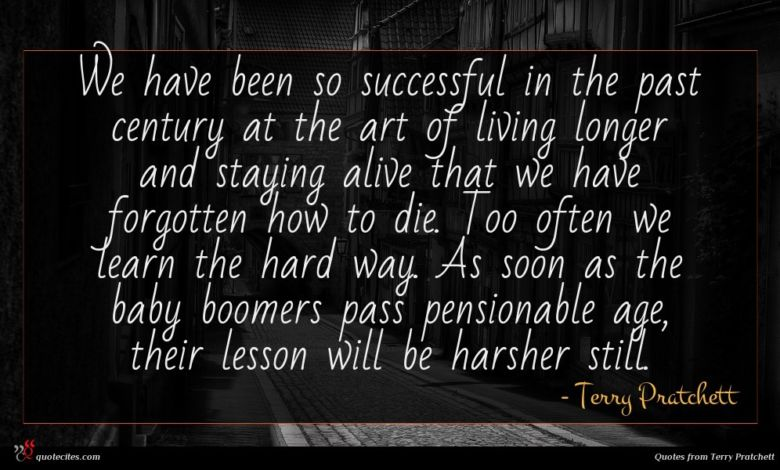 We have been so successful in the past century at the art of living longer and staying alive that we have forgotten how to die. Too often we learn the hard way. As soon as the baby boomers pass pensionable age, their lesson will be harsher still.
