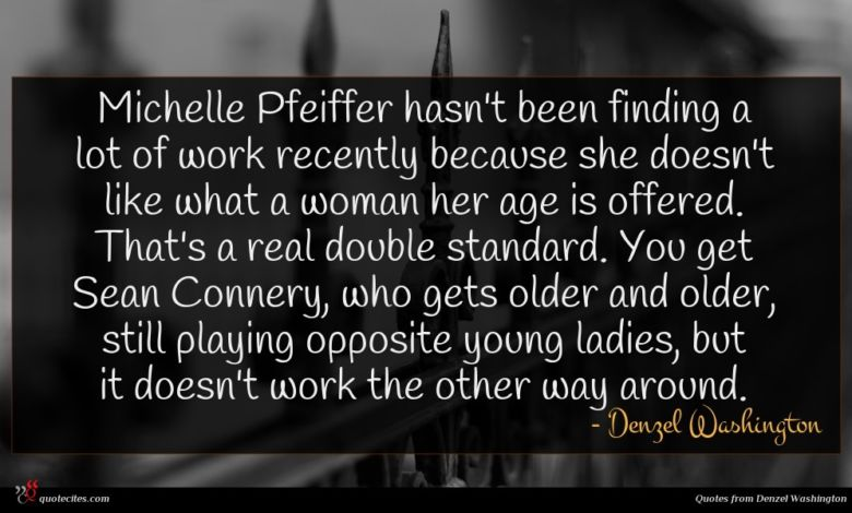 Michelle Pfeiffer hasn't been finding a lot of work recently because she doesn't like what a woman her age is offered. That's a real double standard. You get Sean Connery, who gets older and older, still playing opposite young ladies, but it doesn't work the other way around.