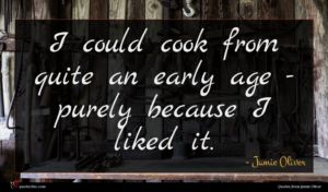 Jamie Oliver quote : I could cook from ...