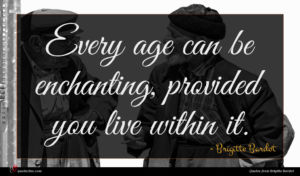 Brigitte Bardot quote : Every age can be ...