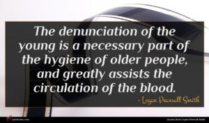 Logan Pearsall Smith quote : The denunciation of the ...