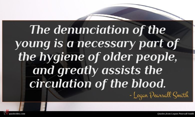The denunciation of the young is a necessary part of the hygiene of older people, and greatly assists the circulation of the blood.