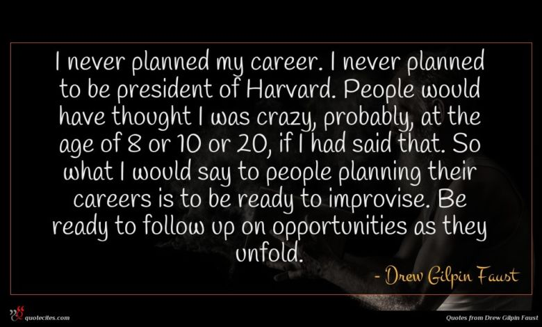 I never planned my career. I never planned to be president of Harvard. People would have thought I was crazy, probably, at the age of 8 or 10 or 20, if I had said that. So what I would say to people planning their careers is to be ready to improvise. Be ready to follow up on opportunities as they unfold.