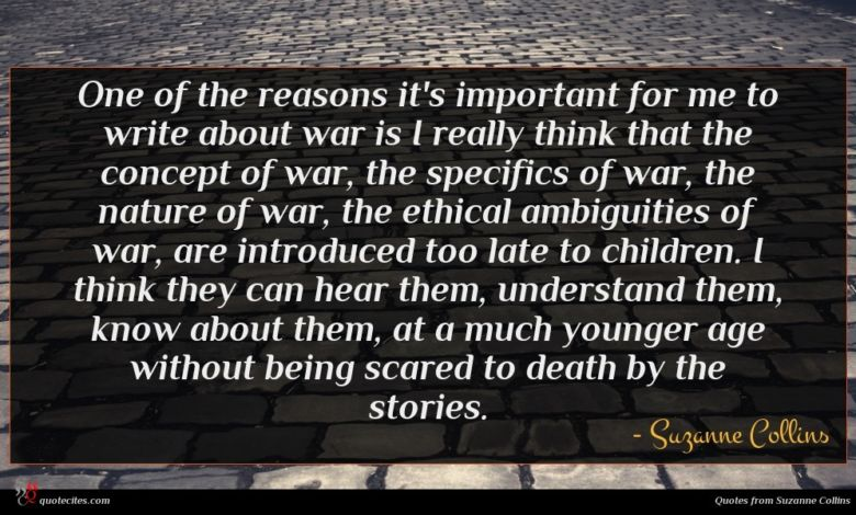 One of the reasons it's important for me to write about war is I really think that the concept of war, the specifics of war, the nature of war, the ethical ambiguities of war, are introduced too late to children. I think they can hear them, understand them, know about them, at a much younger age without being scared to death by the stories.