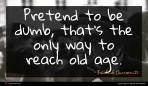 Friedrich Durrenmatt quote : Pretend to be dumb ...