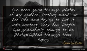 Jamie Lee Curtis quote : I've been going through ...