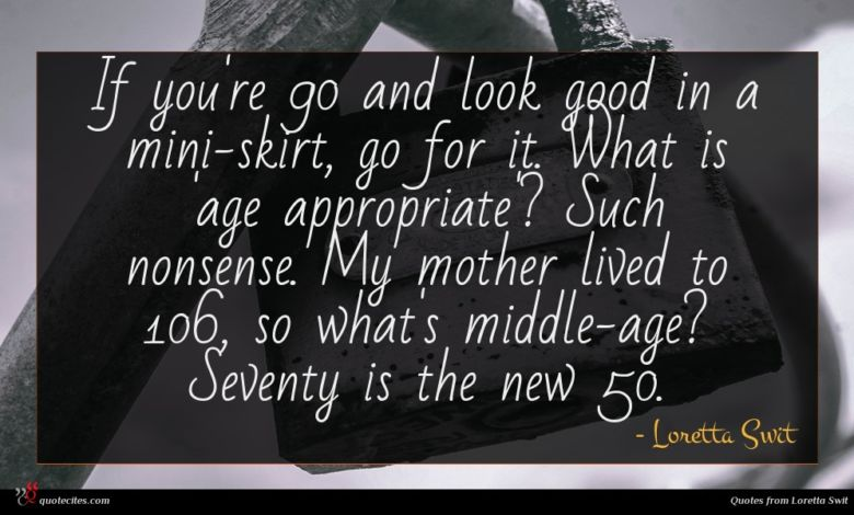 If you're 90 and look good in a mini-skirt, go for it. What is 'age appropriate'? Such nonsense. My mother lived to 106, so what's middle-age? Seventy is the new 50.
