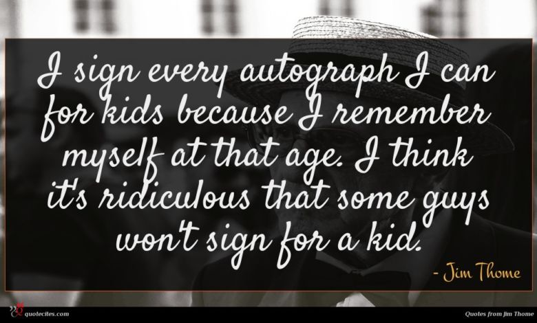 I sign every autograph I can for kids because I remember myself at that age. I think it's ridiculous that some guys won't sign for a kid.