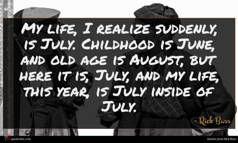 My life, I realize suddenly, is July. Childhood is June, and old age is August, but here it is, July, and my life, this year, is July inside of July.