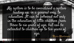 Maria Montessori quote : My system is to ...