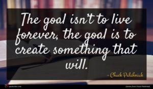 Chuck Palahniuk quote : The goal isn t ...