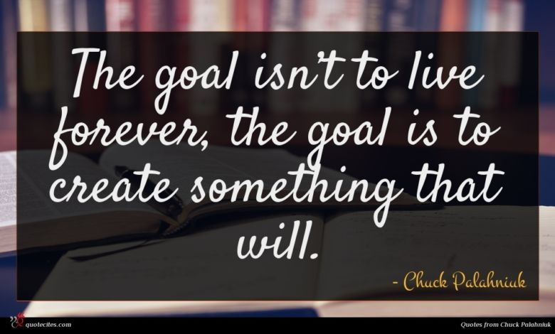 The goal isn't to live forever, the goal is to create something that will.