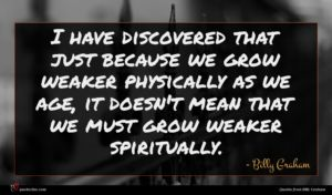 Billy Graham quote : I have discovered that ...