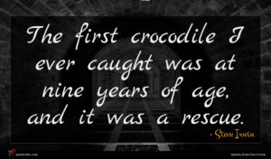 Steve Irwin quote : The first crocodile I ...