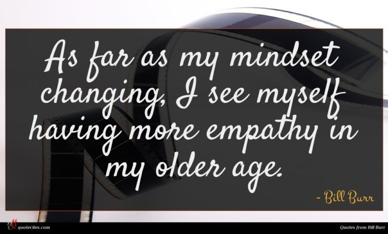 As far as my mindset changing, I see myself having more empathy in my older age.