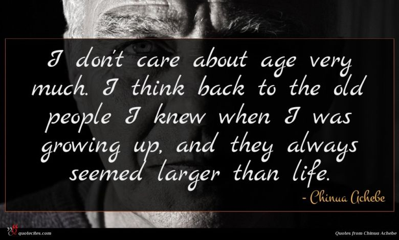 I don't care about age very much. I think back to the old people I knew when I was growing up, and they always seemed larger than life.