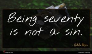 Golda Meir quote : Being seventy is not ...