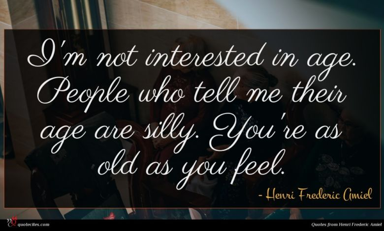 I'm not interested in age. People who tell me their age are silly. You're as old as you feel.