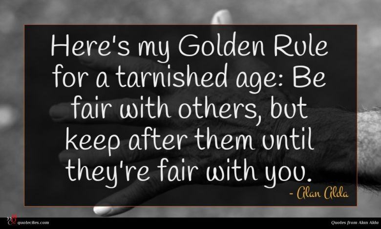 Here's my Golden Rule for a tarnished age: Be fair with others, but keep after them until they're fair with you.