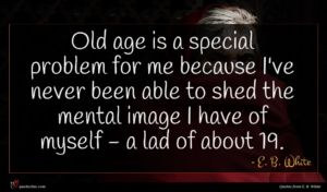 E. B. White quote : Old age is a ...